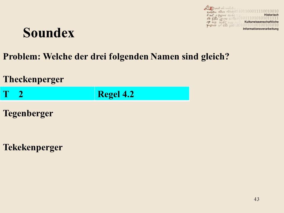 Soundex Problem: Welche der drei folgenden Namen sind gleich? Theckenperger Tegenberger Tekekenperger T 2Regel 4.2 43