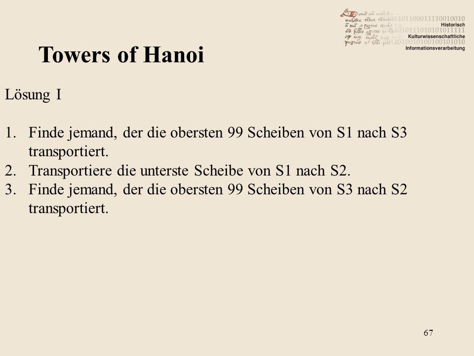 Towers of Hanoi Lösung I 1.Finde jemand, der die obersten 99 Scheiben von S1 nach S3 transportiert. 2.Transportiere die unterste Scheibe von S1 nach S