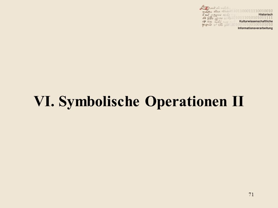 VI. Symbolische Operationen II 71