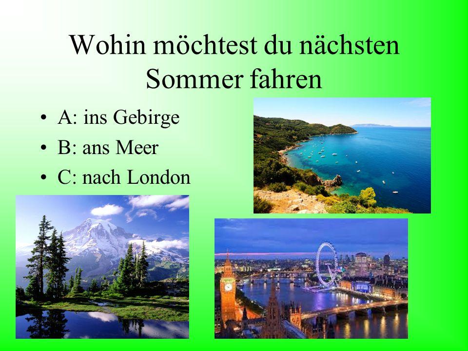 Wohin möchtest du nächsten Sommer fahren A: ins Gebirge B: ans Meer C: nach London