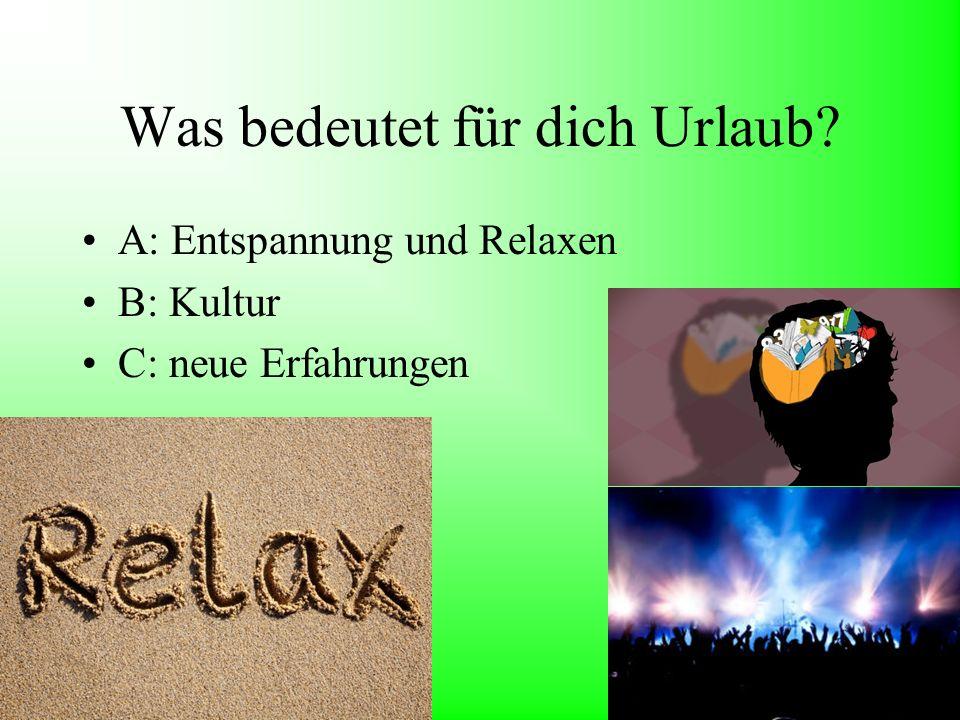 Was bedeutet für dich Urlaub? A: Entspannung und Relaxen B: Kultur C: neue Erfahrungen