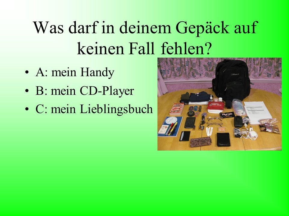 Was darf in deinem Gepäck auf keinen Fall fehlen? A: mein Handy B: mein CD-Player C: mein Lieblingsbuch