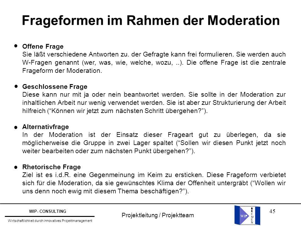 45 Projektleitung / Projektteam WIP- CONSULTING Wirtschaftlichkeit durch innovatives Projektmanagement Frageformen im Rahmen der Moderation Offene Fra