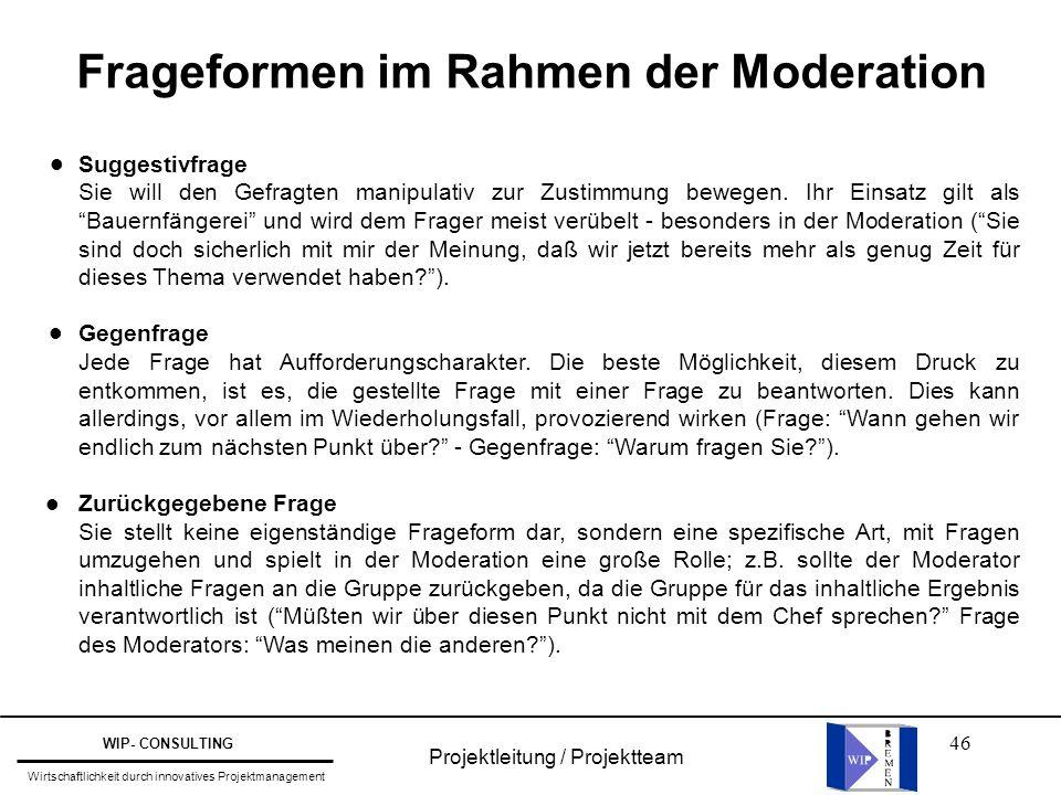 46 Projektleitung / Projektteam WIP- CONSULTING Wirtschaftlichkeit durch innovatives Projektmanagement Frageformen im Rahmen der Moderation Suggestivf