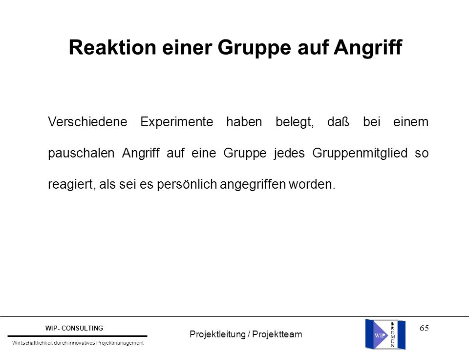 65 Projektleitung / Projektteam WIP- CONSULTING Wirtschaftlichkeit durch innovatives Projektmanagement Reaktion einer Gruppe auf Angriff Verschiedene