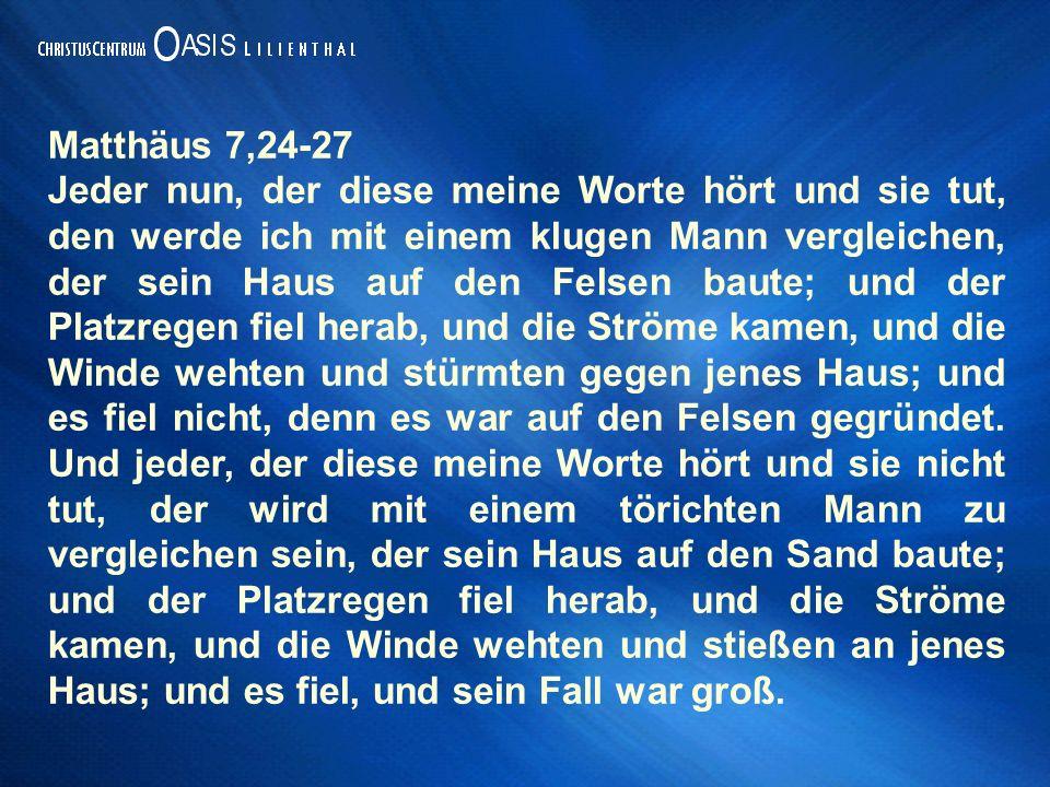 Matthäus 7,24-27 Jeder nun, der diese meine Worte hört und sie tut, den werde ich mit einem klugen Mann vergleichen, der sein Haus auf den Felsen baut