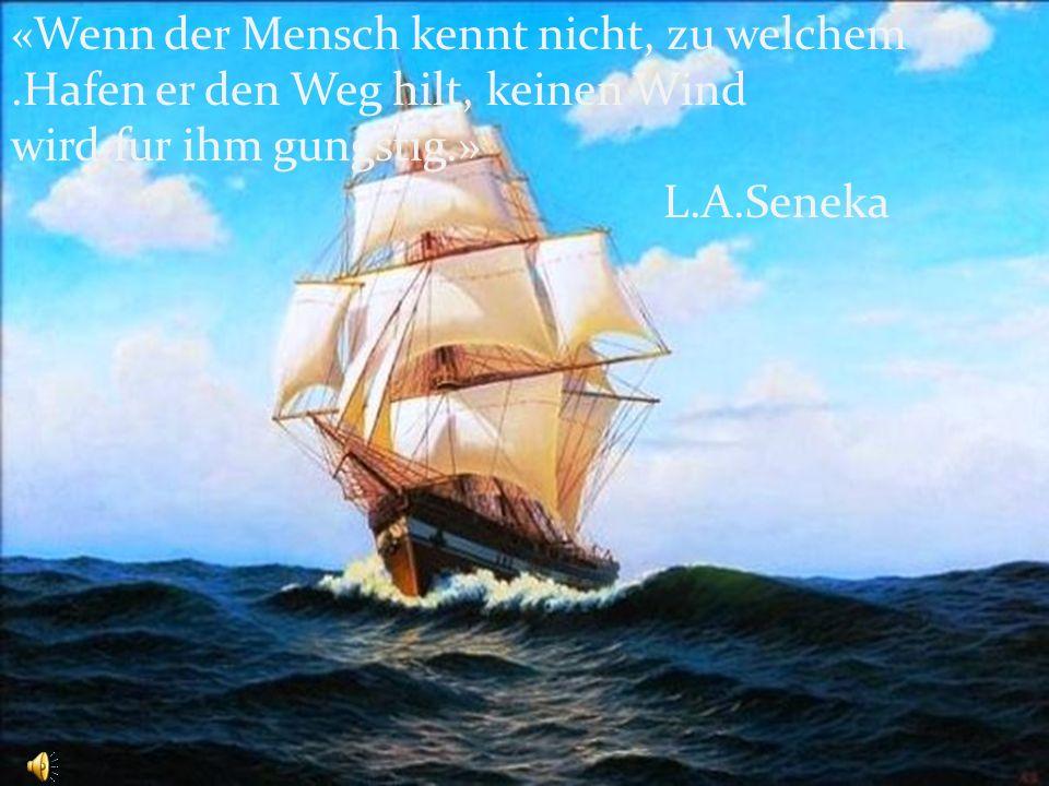 «Wenn der Mensch kennt nicht, zu welchem.Hafen er den Weg hilt, keinen Wind wird fur ihm gungstig.» L.A.Seneka