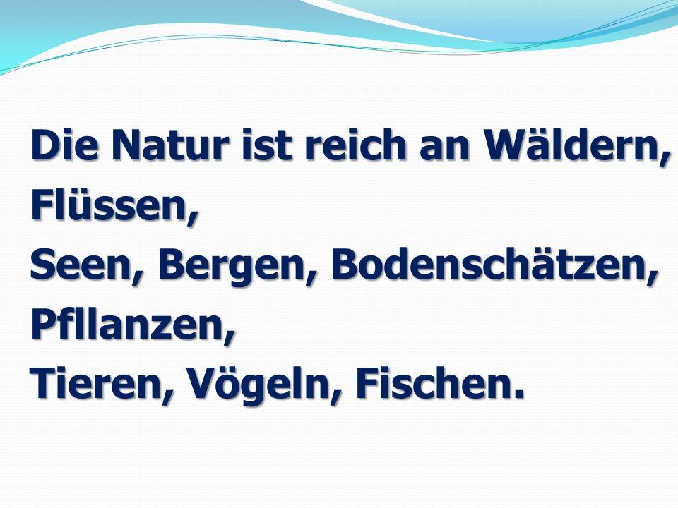 Die Natur ist reich an Wäldern, Flüssen, Seen, Bergen, Bodenschätzen, Pfllanzen, Tieren, Vögeln, Fischen.