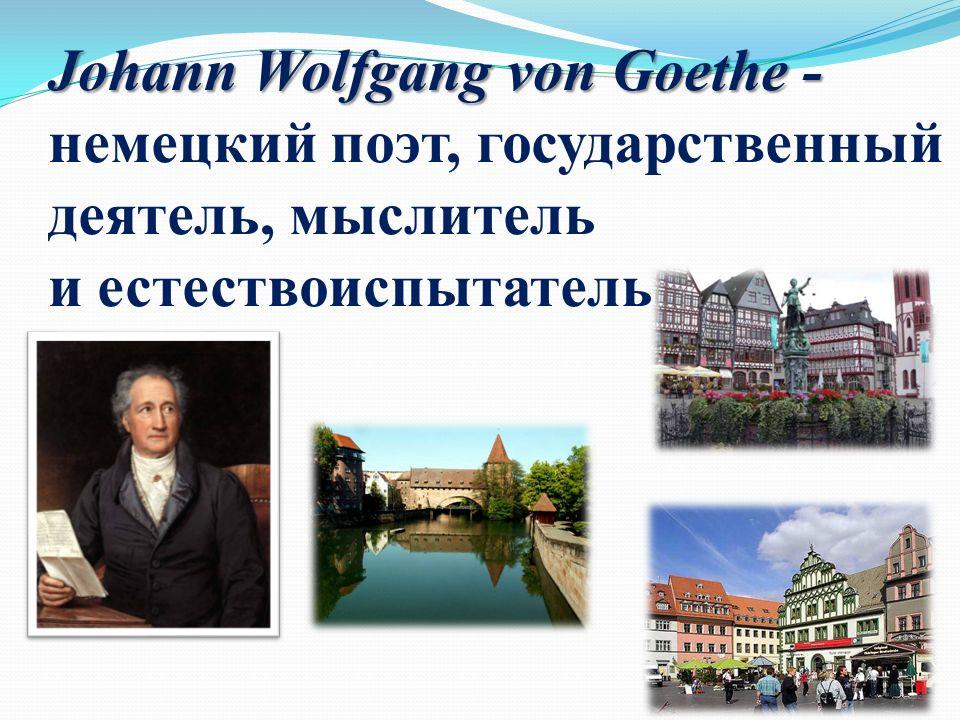 Johann Wolfgang von Goethe - Johann Wolfgang von Goethe - немецкий поэт, государственный деятель, мыслитель и естествоиспытатель