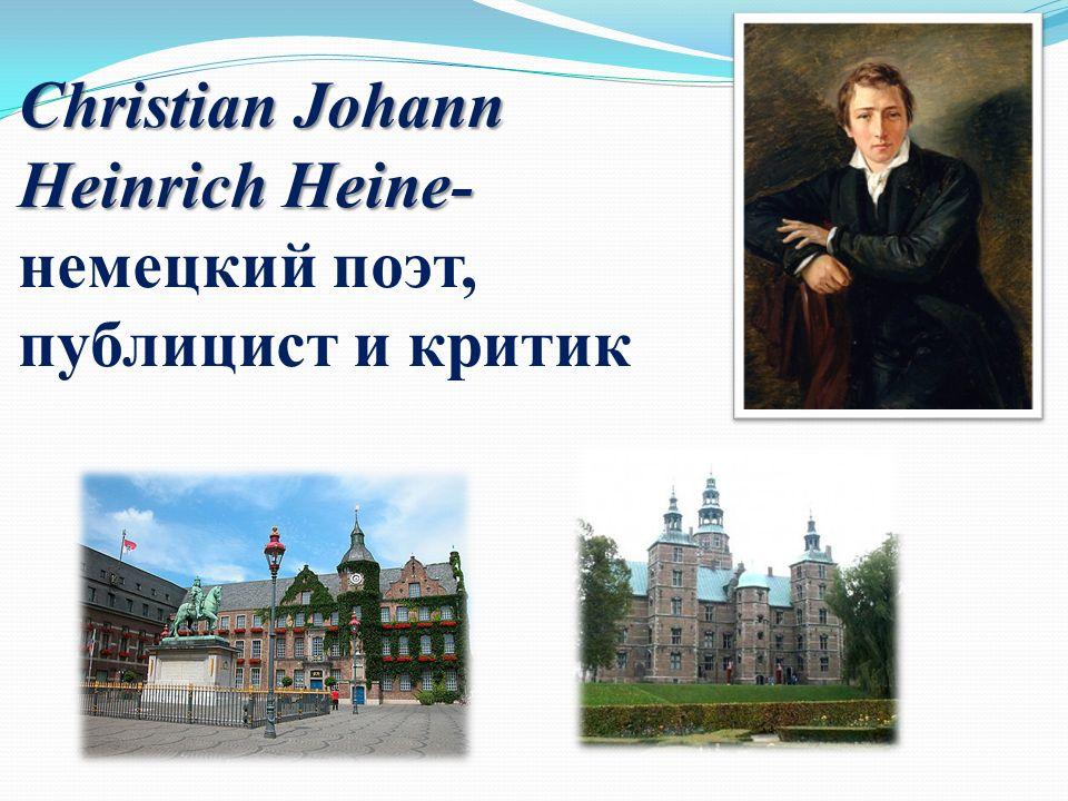 Christian Johann Heinrich Heine- Christian Johann Heinrich Heine- немецкий поэт, публицист и критик