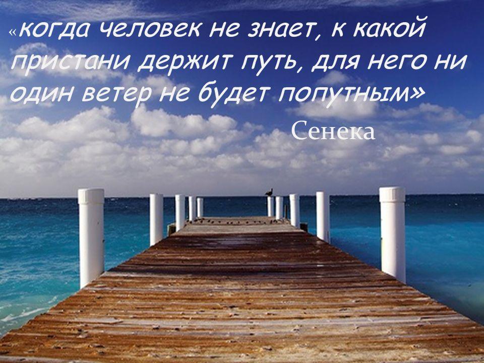 « когда человек не знает, к какой пристани держит путь, для него ни один ветер не будет попутным» Сенека