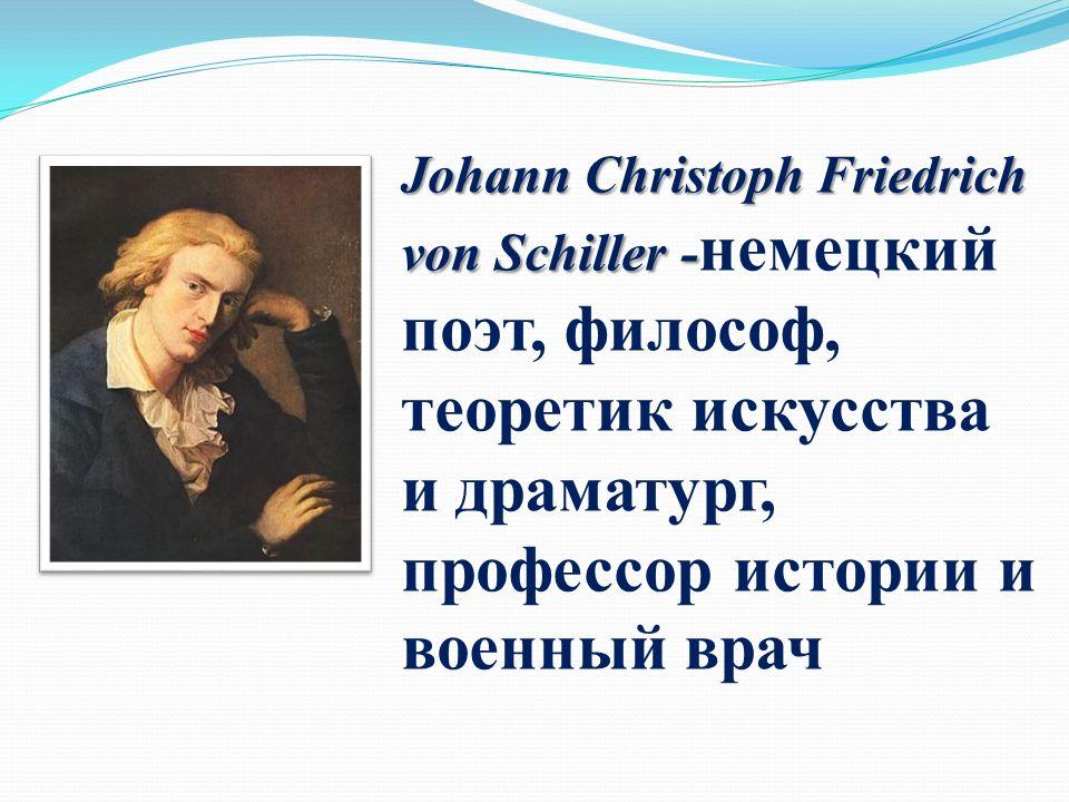 Johann Christoph Friedrich von Schiller - Johann Christoph Friedrich von Schiller - немецкий поэт, философ, теоретик искусства и драматург, профессор истории и военный врач