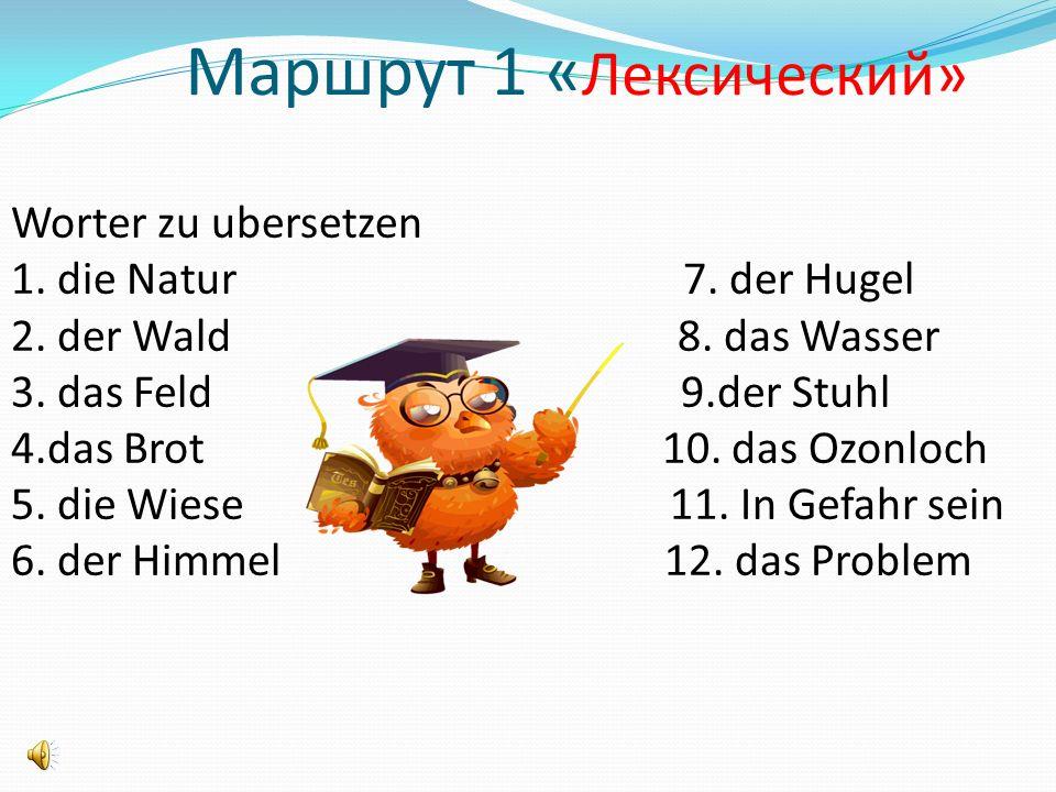 Маршрут 1 « Лексический» Worter zu ubersetzen 1. die Natur 7.