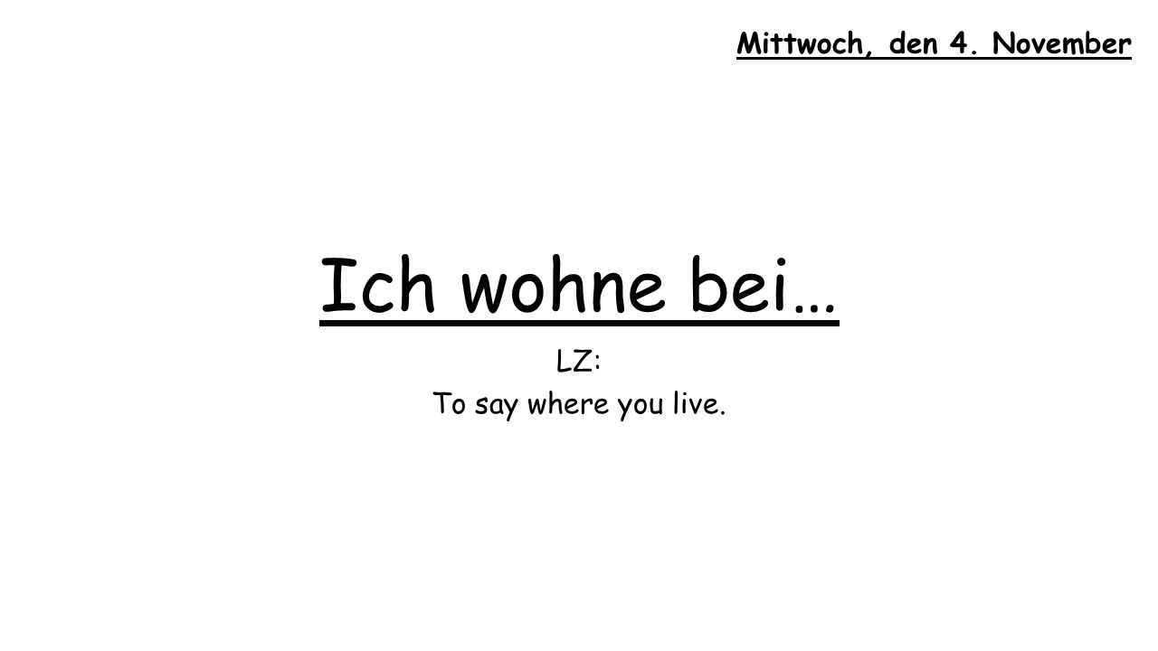 Ich wohne bei… LZ: To say where you live. Mittwoch, den 4. November
