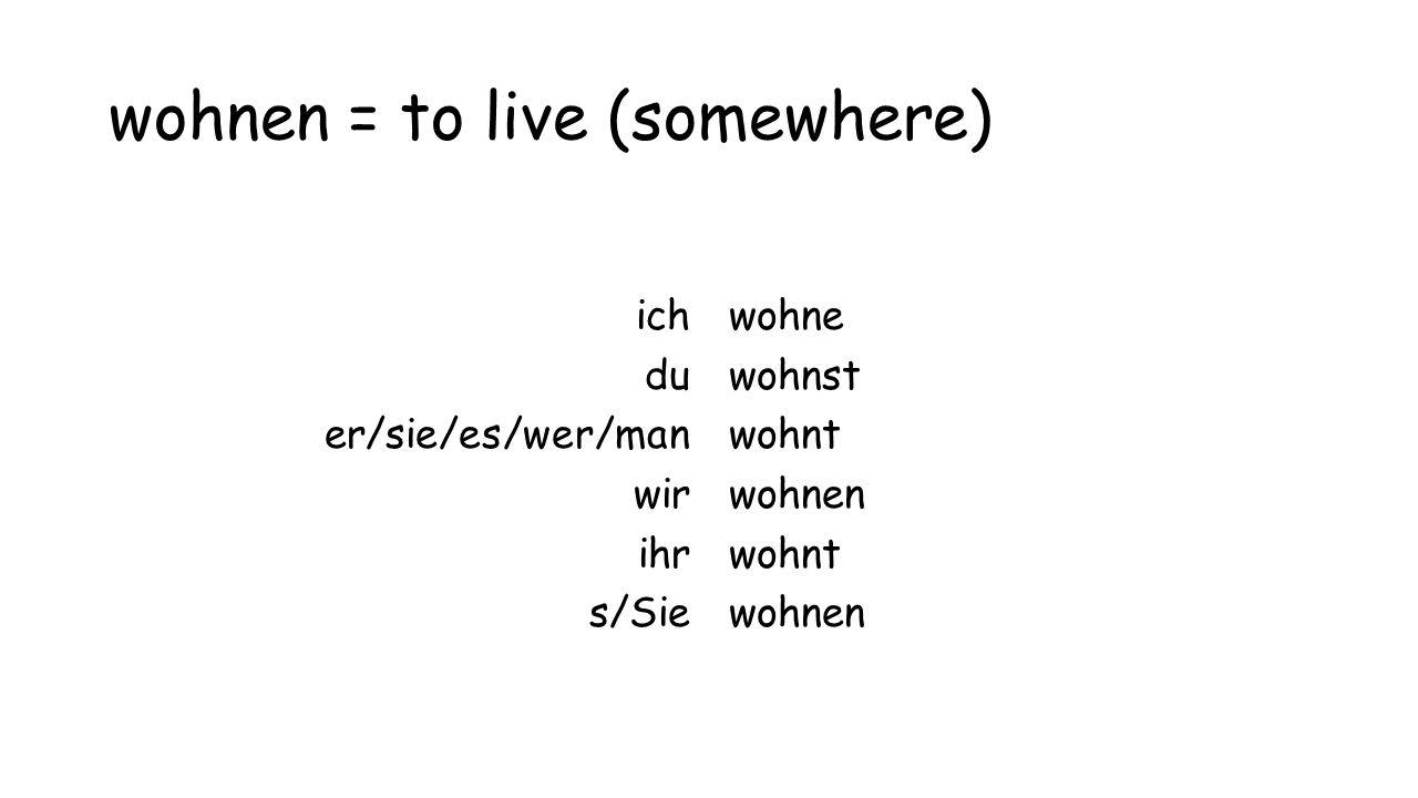 wohnen = to live (somewhere) ich du er/sie/es/wer/man wir ihr s/Sie wohne wohnst wohnt wohnen wohnt wohnen