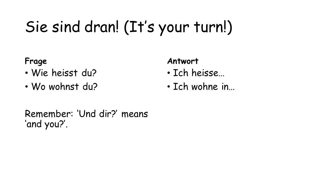 Sie sind dran! (It's your turn!) Frage Wie heisst du? Wo wohnst du? Remember: 'Und dir?' means 'and you?'. Antwort Ich heisse… Ich wohne in…