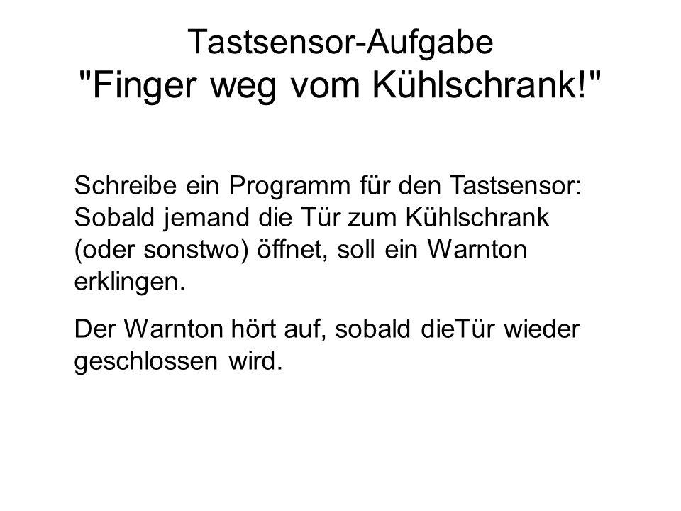 Tastsensor-Aufgabe Finger weg vom Kühlschrank! Schreibe ein Programm für den Tastsensor: Sobald jemand die Tür zum Kühlschrank (oder sonstwo) öffnet, soll ein Warnton erklingen.