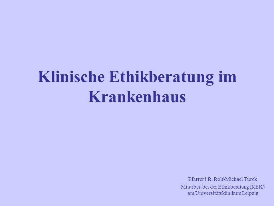 Klinische Ethikberatung im Krankenhaus Pfarrer i.R. Rolf-Michael Turek Mitarbeit bei der Ethikberatung (KEK) am Universitätsklinikum Leipzig