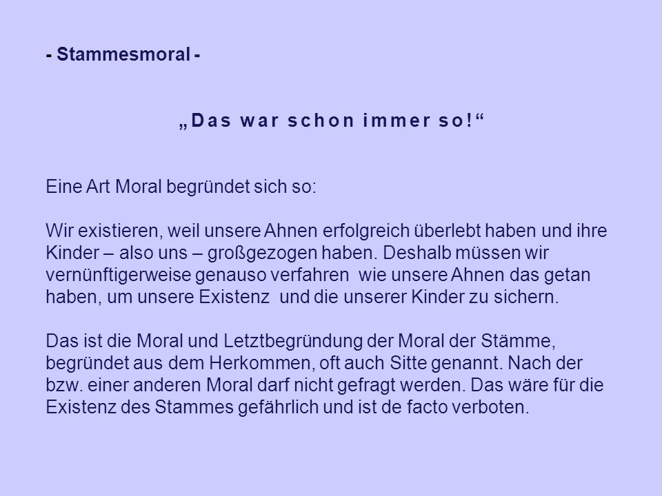 """- Stammesmoral - """"Das war schon immer so!"""" Eine Art Moral begründet sich so: Wir existieren, weil unsere Ahnen erfolgreich überlebt haben und ihre Kin"""