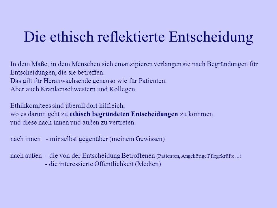 Die ethisch reflektierte Entscheidung In dem Maße, in dem Menschen sich emanzipieren verlangen sie nach Begründungen für Entscheidungen, die sie betre
