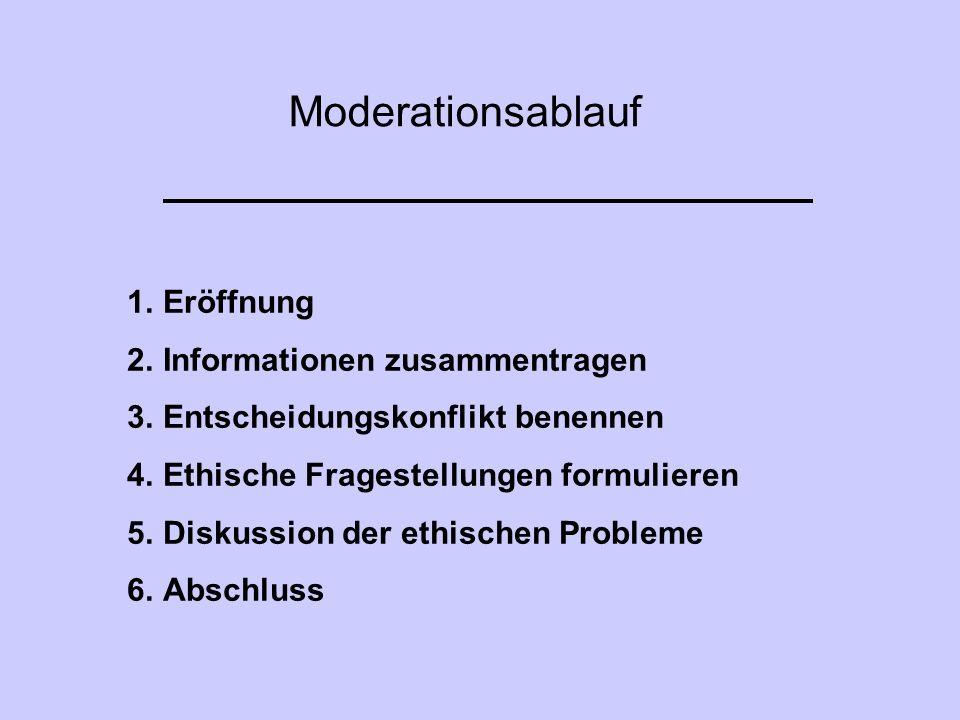 Moderationsablauf 1.Eröffnung 2.Informationen zusammentragen 3.Entscheidungskonflikt benennen 4.Ethische Fragestellungen formulieren 5.Diskussion der