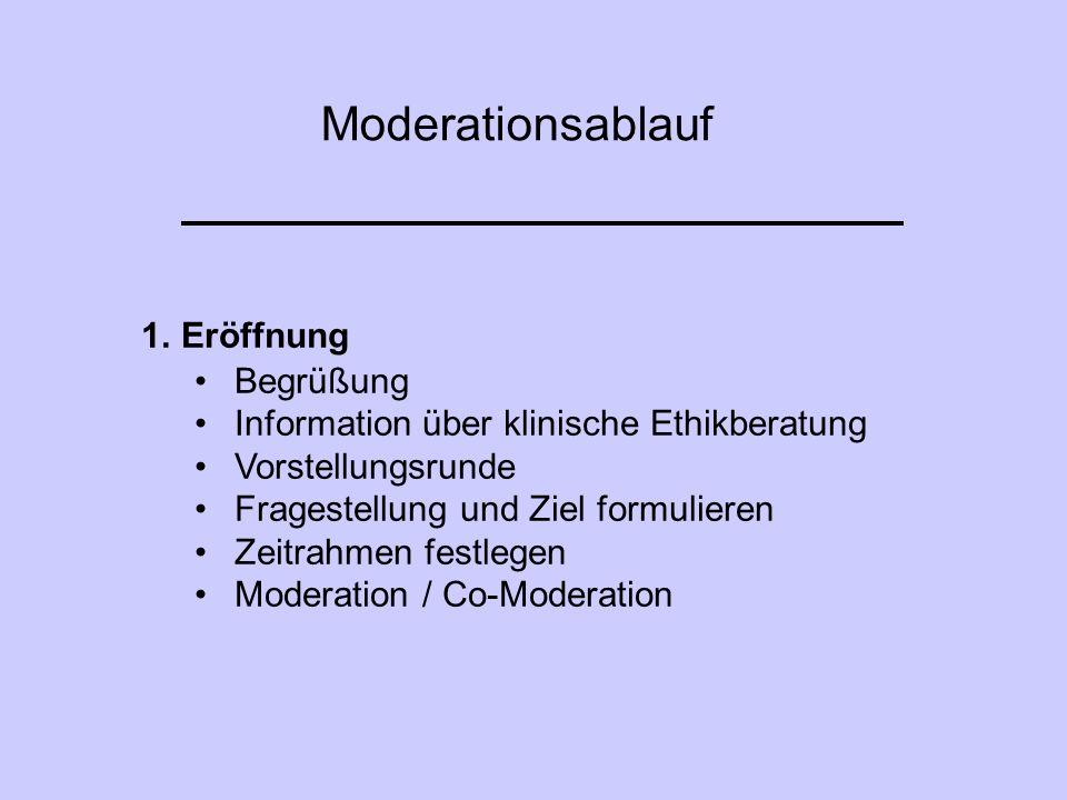 Moderationsablauf 1.Eröffnung Begrüßung Information über klinische Ethikberatung Vorstellungsrunde Fragestellung und Ziel formulieren Zeitrahmen festl
