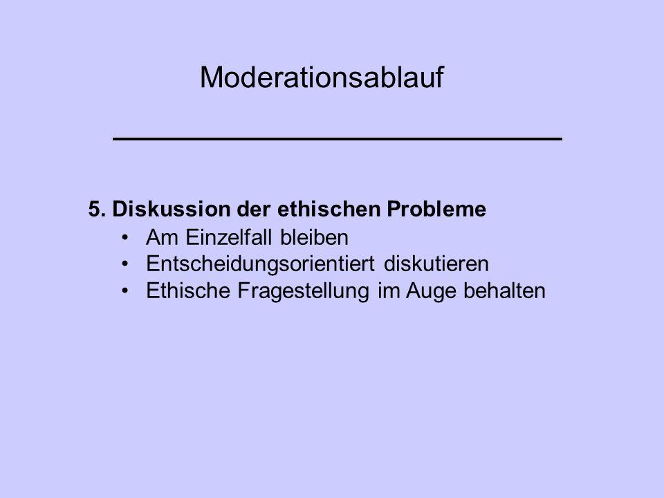 Moderationsablauf 5. Diskussion der ethischen Probleme Am Einzelfall bleiben Entscheidungsorientiert diskutieren Ethische Fragestellung im Auge behalt