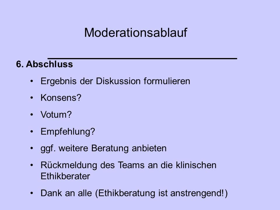 Moderationsablauf 6. Abschluss Ergebnis der Diskussion formulieren Konsens? Votum? Empfehlung? ggf. weitere Beratung anbieten Rückmeldung des Teams an