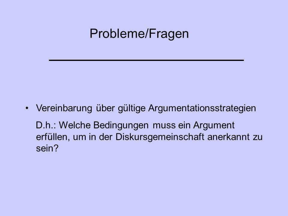 Probleme/Fragen Vereinbarung über gültige Argumentationsstrategien D.h.: Welche Bedingungen muss ein Argument erfüllen, um in der Diskursgemeinschaft