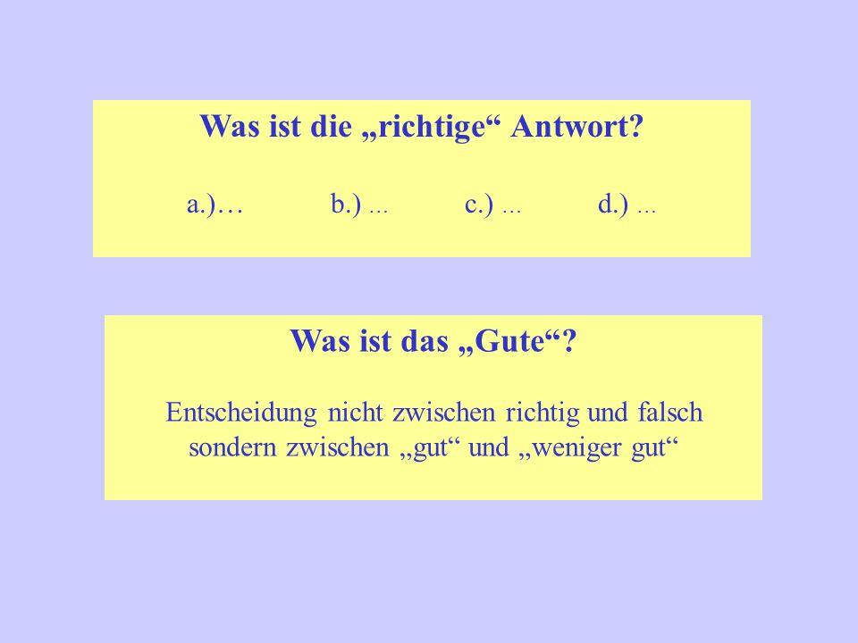 """Was ist das """"Gute""""? Entscheidung nicht zwischen richtig und falsch sondern zwischen """"gut"""" und """"weniger gut"""" Was ist die """"richtige"""" Antwort? a.)… b.) …"""