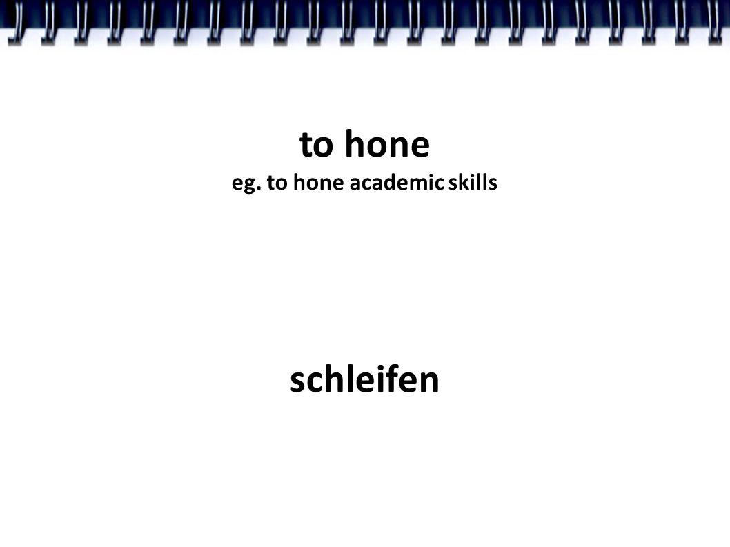 to hone eg. to hone academic skills schleifen