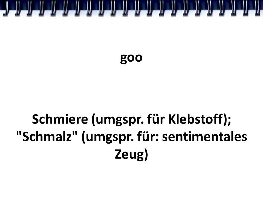 goo Schmiere (umgspr. für Klebstoff); Schmalz (umgspr. für: sentimentales Zeug)
