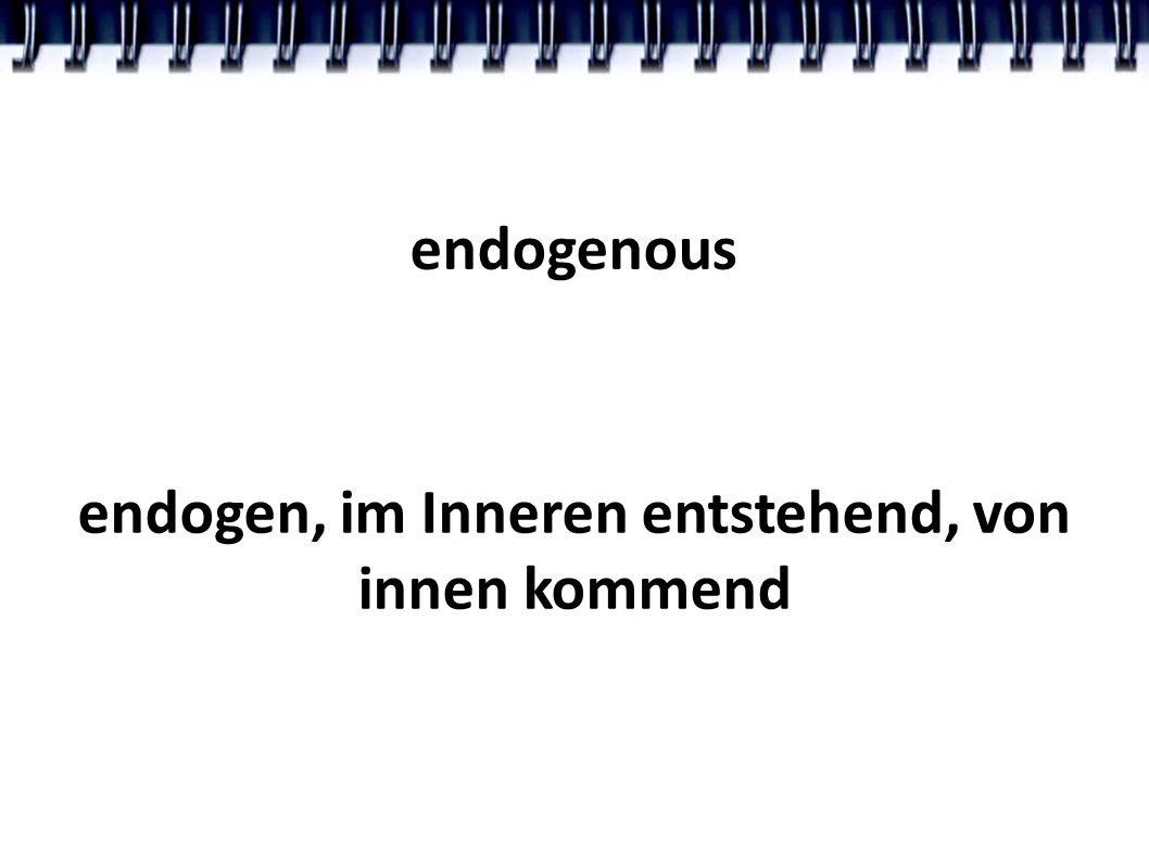 endogenous endogen, im Inneren entstehend, von innen kommend
