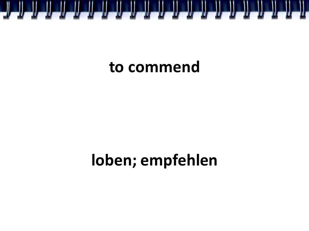to commend loben; empfehlen