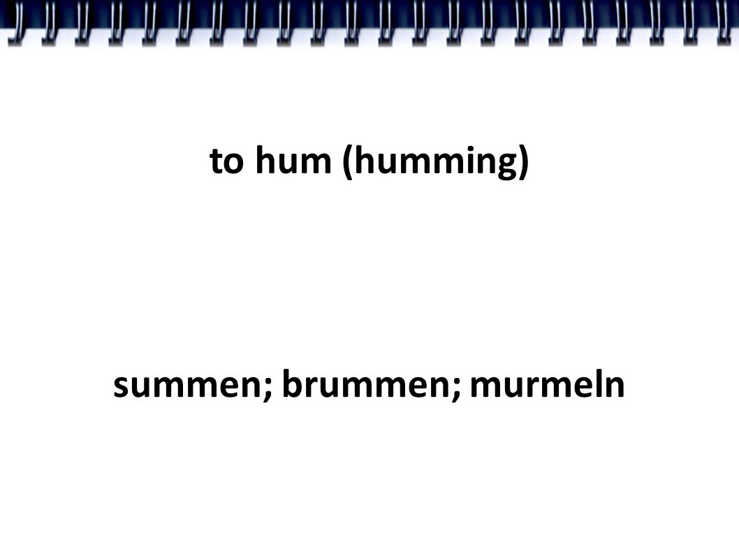 to hum (humming) summen; brummen; murmeln