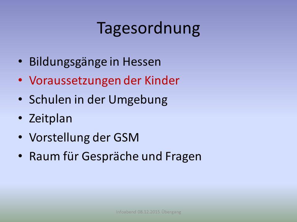 Tagesordnung Bildungsgänge in Hessen Voraussetzungen der Kinder Schulen in der Umgebung Zeitplan Vorstellung der GSM Raum für Gespräche und Fragen Infoabend 08.12.2015 Übergang ()()
