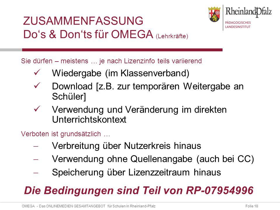 Folie 18OMEGA - Das ONLINEMEDIEN GESAMTANGEBOT für Schulen in Rheinland-Pfalz ZUSAMMENFASSUNG Do's & Don'ts für OMEGA (Lehrkräfte) Sie dürfen – meistens … je nach Lizenzinfo teils variierend Wiedergabe (im Klassenverband) Download [z.B.