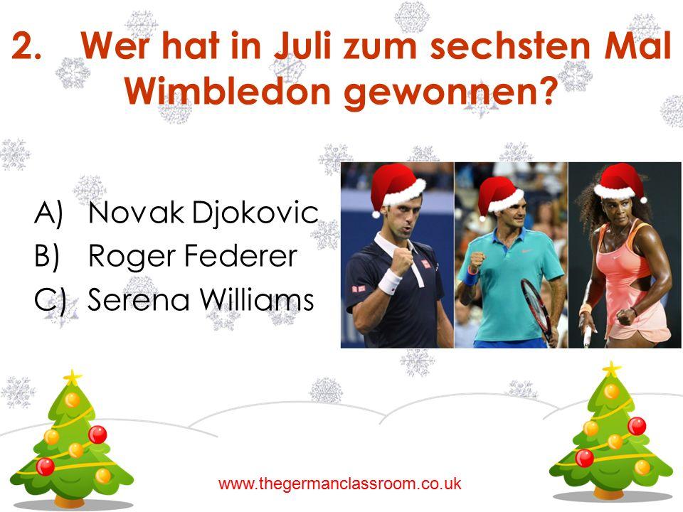 A)Novak Djokovic B)Roger Federer C)Serena Williams 2. Wer hat in Juli zum sechsten Mal Wimbledon gewonnen? www.thegermanclassroom.co.uk
