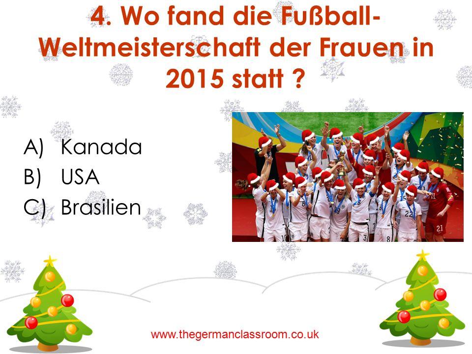 A)Kanada B)USA C)Brasilien 4. Wo fand die Fußball- Weltmeisterschaft der Frauen in 2015 statt ? www.thegermanclassroom.co.uk