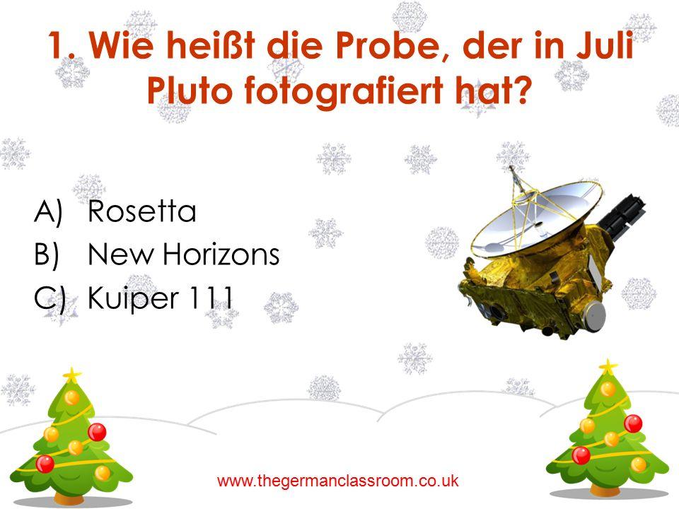 A)Rosetta B)New Horizons C)Kuiper 111 1. Wie heißt die Probe, der in Juli Pluto fotografiert hat? www.thegermanclassroom.co.uk