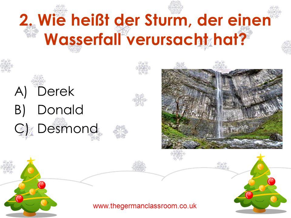 A)Derek B)Donald C)Desmond 2. Wie heißt der Sturm, der einen Wasserfall verursacht hat? www.thegermanclassroom.co.uk