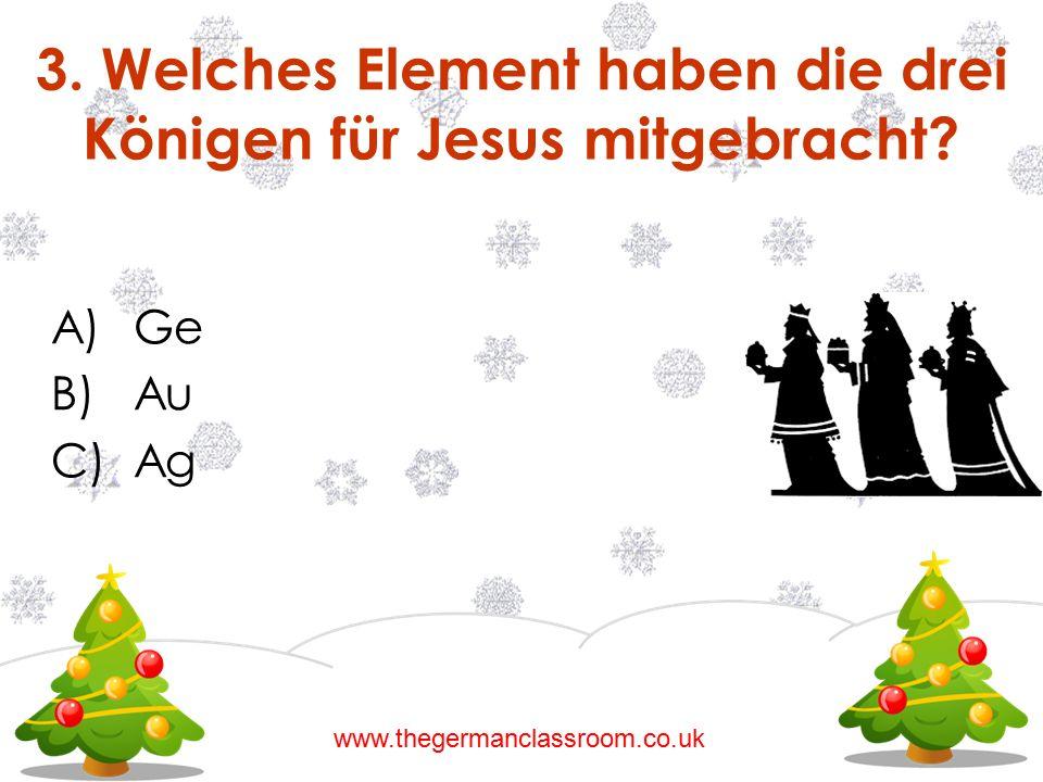A)Ge B)Au C)Ag 3. Welches Element haben die drei Königen für Jesus mitgebracht? www.thegermanclassroom.co.uk