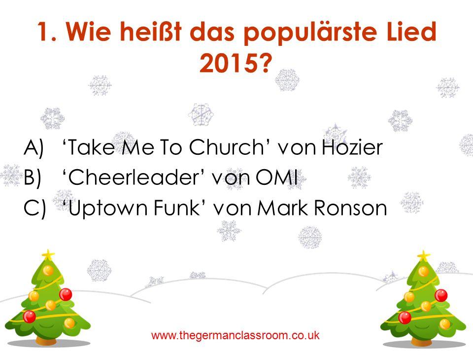 A)'Take Me To Church' von Hozier B)'Cheerleader' von OMI C)'Uptown Funk' von Mark Ronson 1. Wie heißt das populärste Lied 2015? www.thegermanclassroom