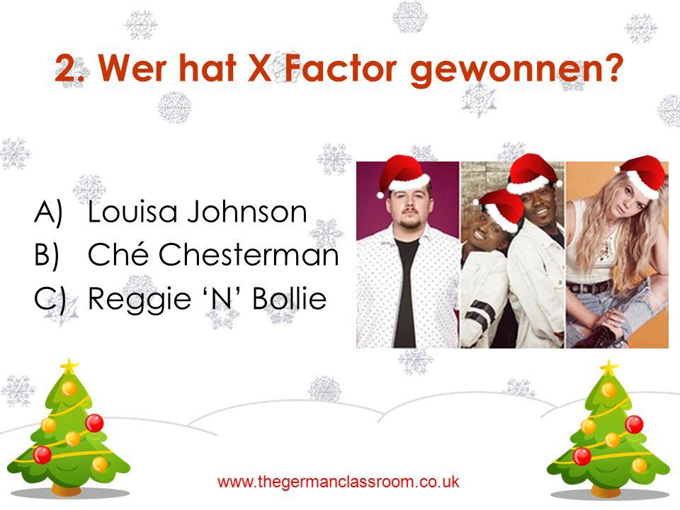 2. Wer hat X Factor gewonnen? A)Louisa Johnson B)Ché Chesterman C)Reggie 'N' Bollie www.thegermanclassroom.co.uk