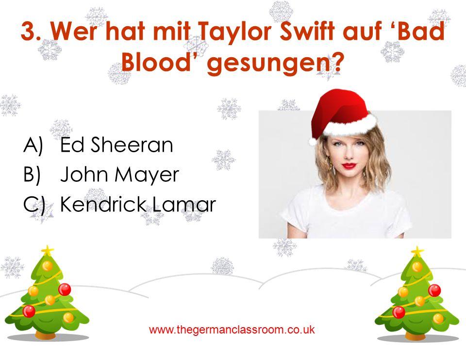 3. Wer hat mit Taylor Swift auf 'Bad Blood' gesungen? A)Ed Sheeran B)John Mayer C)Kendrick Lamar www.thegermanclassroom.co.uk