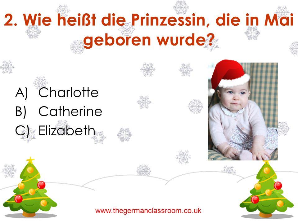 A)Charlotte B)Catherine C)Elizabeth 2. Wie heißt die Prinzessin, die in Mai geboren wurde? www.thegermanclassroom.co.uk