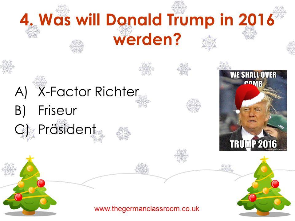 A)X-Factor Richter B)Friseur C)Präsident 4. Was will Donald Trump in 2016 werden? www.thegermanclassroom.co.uk