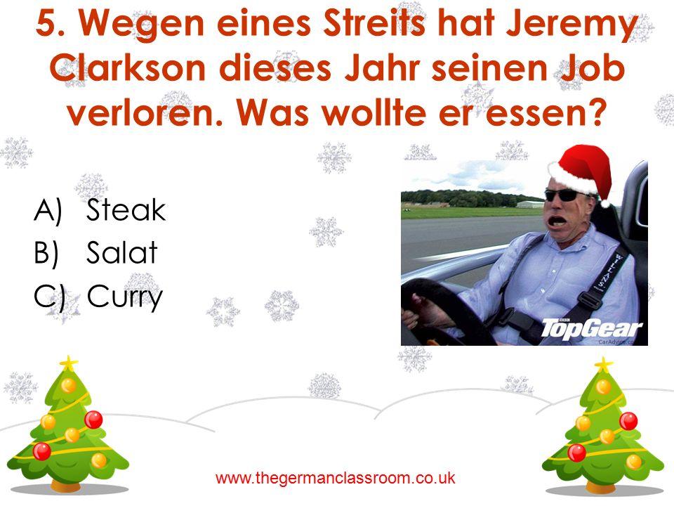 A)Steak B)Salat C)Curry 5. Wegen eines Streits hat Jeremy Clarkson dieses Jahr seinen Job verloren. Was wollte er essen? www.thegermanclassroom.co.uk