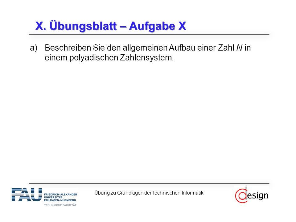 X. Übungsblatt – Aufgabe X a)Beschreiben Sie den allgemeinen Aufbau einer Zahl N in einem polyadischen Zahlensystem. Übung zu Grundlagen der Technisch