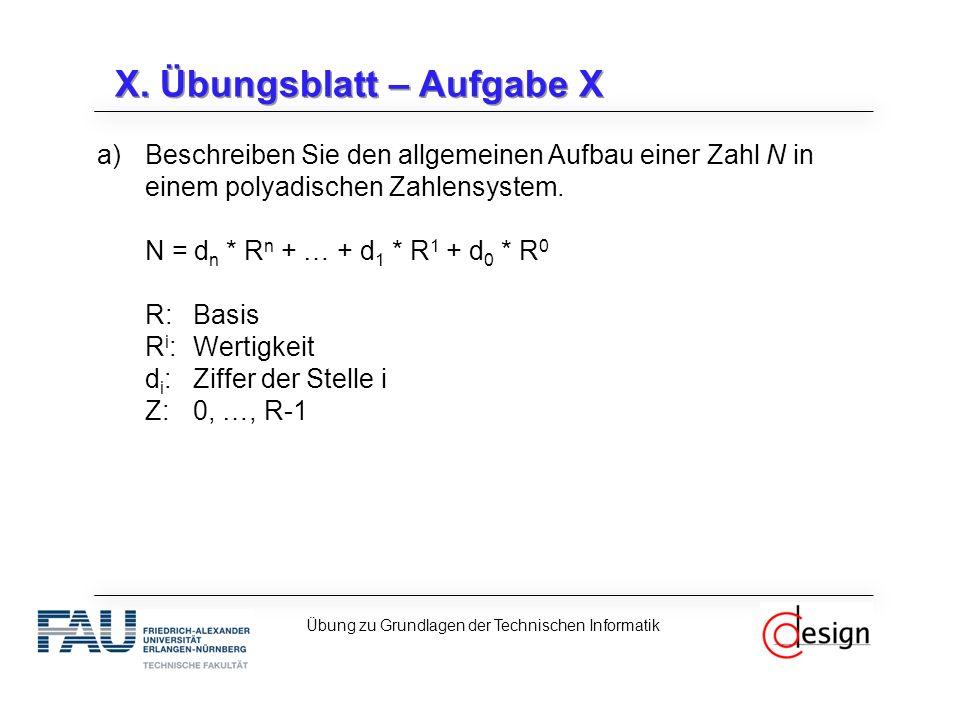 X. Übungsblatt – Aufgabe X a)Beschreiben Sie den allgemeinen Aufbau einer Zahl N in einem polyadischen Zahlensystem. N = d n * R n + … + d 1 * R 1 + d